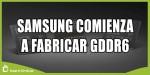 Samsung comienza a fabricar las primeras GDDR6