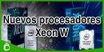 Intel presenta sus nuevos procesadores para workstations: Xeon W y Purley