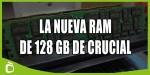 Mega RAM: Crucial lanza módulos de 128 Gb DDR4-2666 a 3999$ la unidad